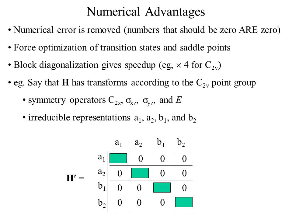Numerical Advantages Numerical error is removed (numbers that should be zero ARE zero) Force optimization of transition states and saddle points.