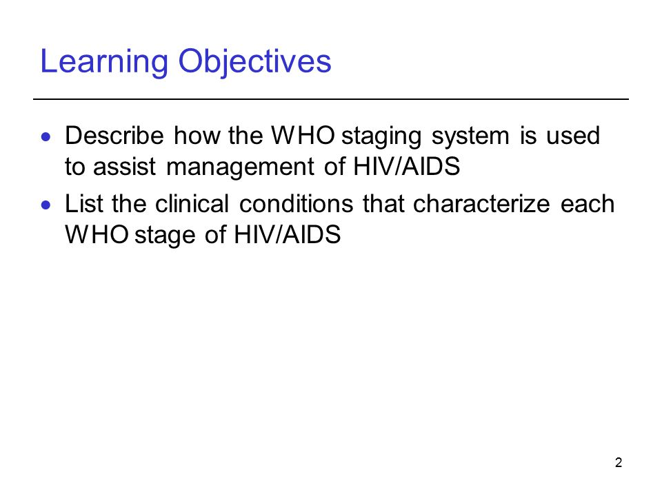 Learning Objectives Describe how the WHO staging system is used to assist management of HIV/AIDS.