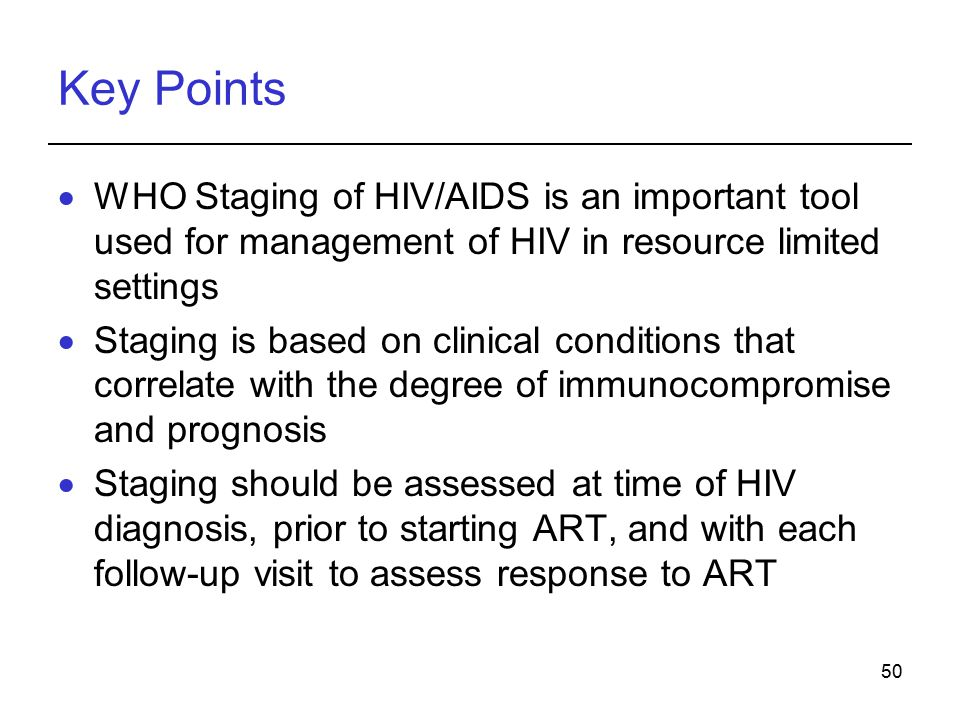 Key Points WHO Staging of HIV/AIDS is an important tool used for management of HIV in resource limited settings.