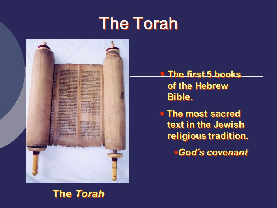 The Torah The first 5 books of the Hebrew Bible. The Torah