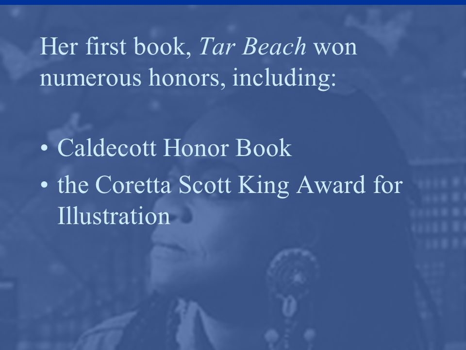Her first book, Tar Beach won numerous honors, including: