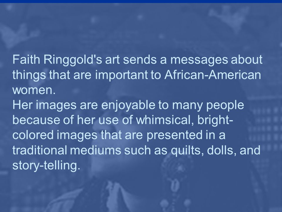 Faith Ringgold s art sends a messages about things that are important to African-American women.