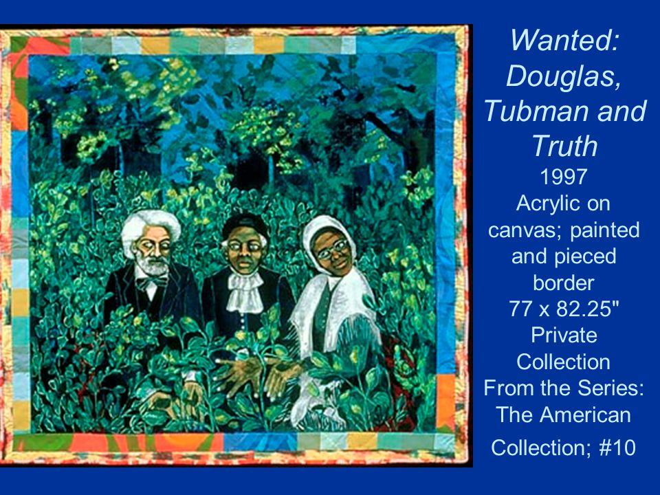 Wanted: Douglas, Tubman and Truth 1997 Acrylic on canvas; painted and pieced border 77 x 82.25 Private Collection From the Series: The American Collection; #10