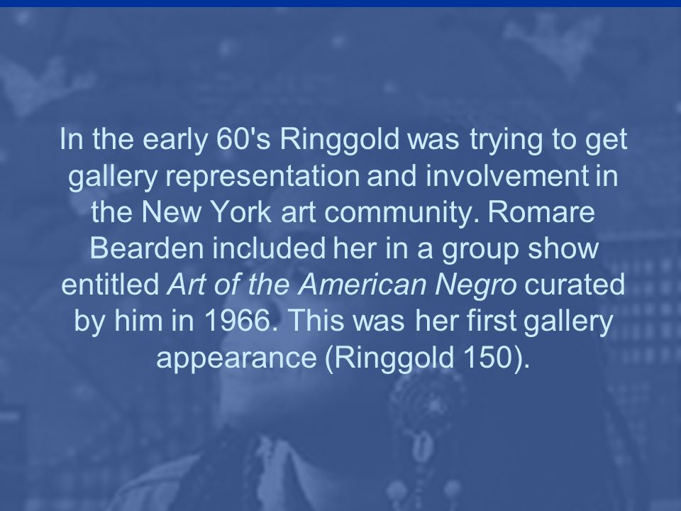 In the early 60 s Ringgold was trying to get gallery representation and involvement in the New York art community.