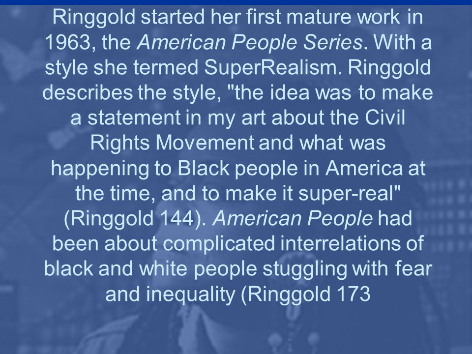 Ringgold started her first mature work in 1963, the American People Series.