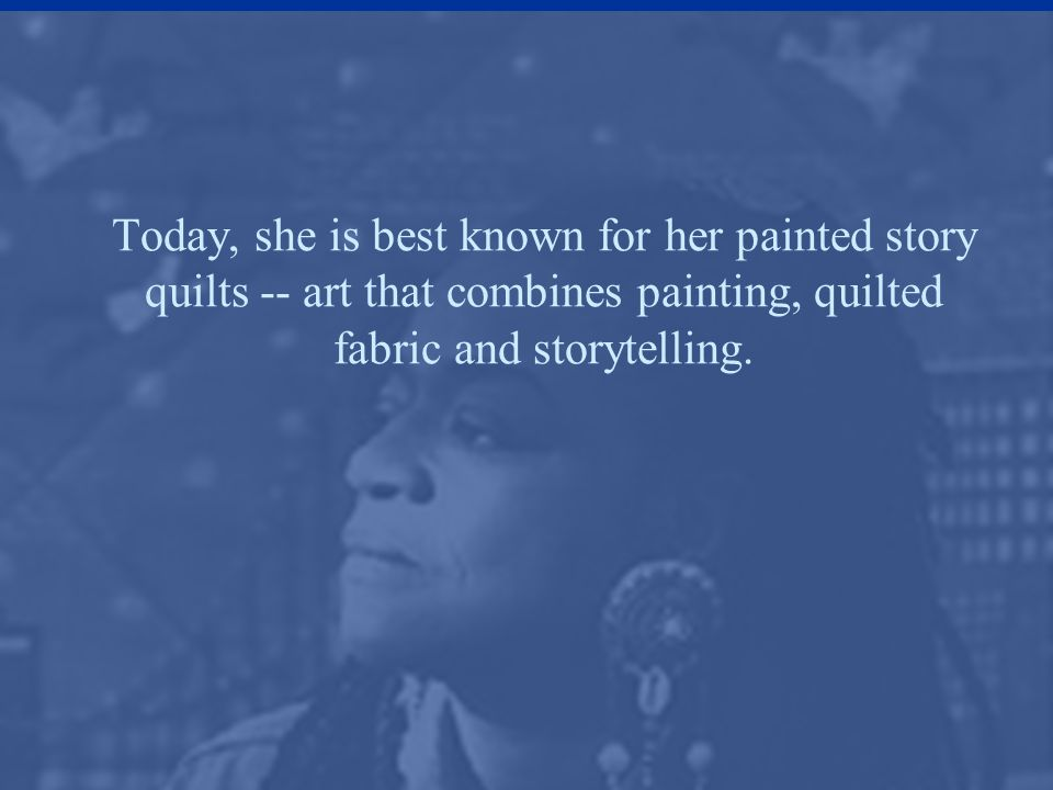 Today, she is best known for her painted story quilts -- art that combines painting, quilted fabric and storytelling.