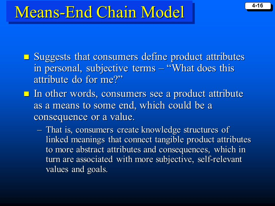 Means-End Chain Model Suggests that consumers define product attributes in personal, subjective terms – What does this attribute do for me