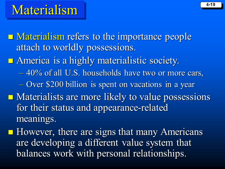 Materialism Materialism refers to the importance people attach to worldly possessions. America is a highly materialistic society.