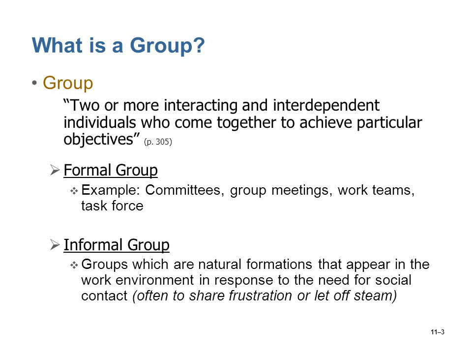What is a Group Group. Two or more interacting and interdependent individuals who come together to achieve particular objectives (p. 305)