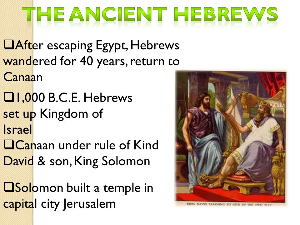The ancient Hebrews After escaping Egypt, Hebrews wandered for 40 years, return to Canaan. 1,000 B.C.E. Hebrews set up Kingdom of Israel.