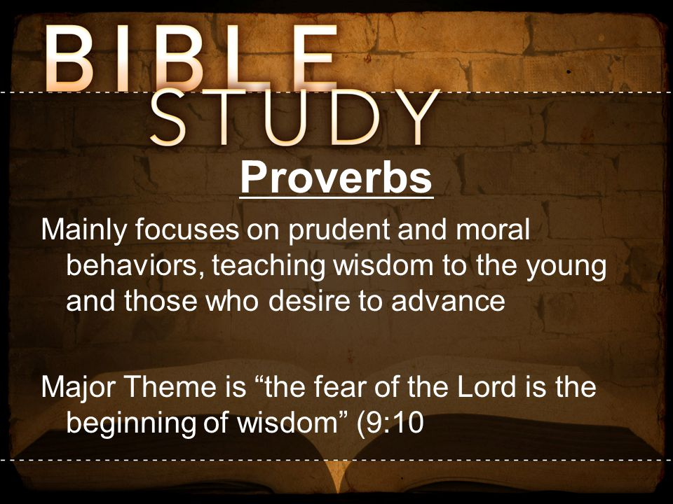 Proverbs Mainly focuses on prudent and moral behaviors, teaching wisdom to the young and those who desire to advance.