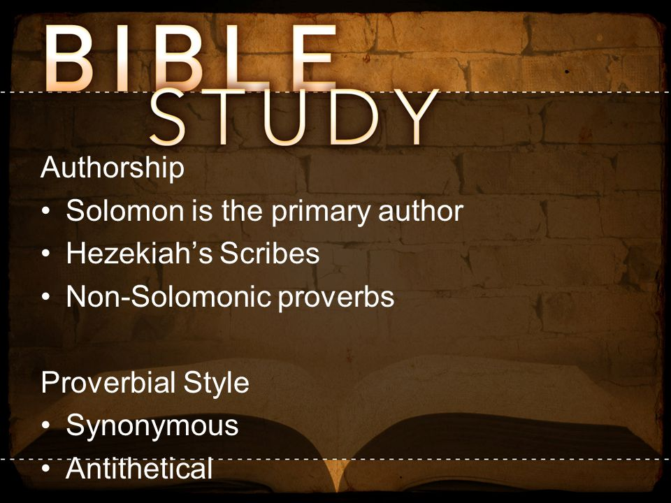 Authorship Solomon is the primary author. Hezekiah's Scribes. Non-Solomonic proverbs. Proverbial Style.