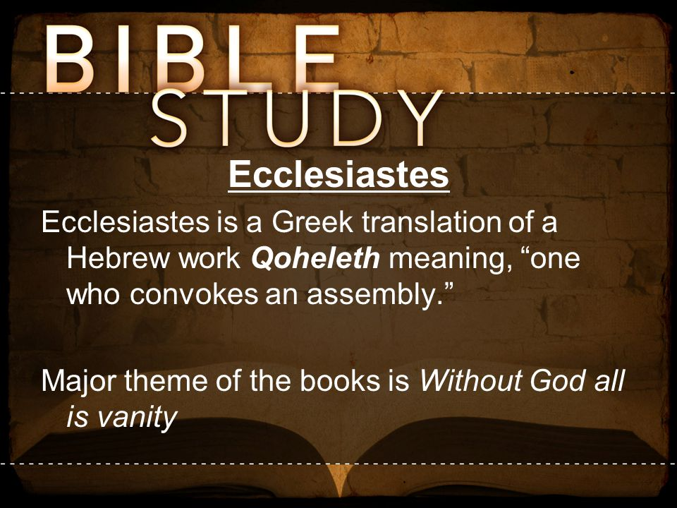 Ecclesiastes Ecclesiastes is a Greek translation of a Hebrew work Qoheleth meaning, one who convokes an assembly.