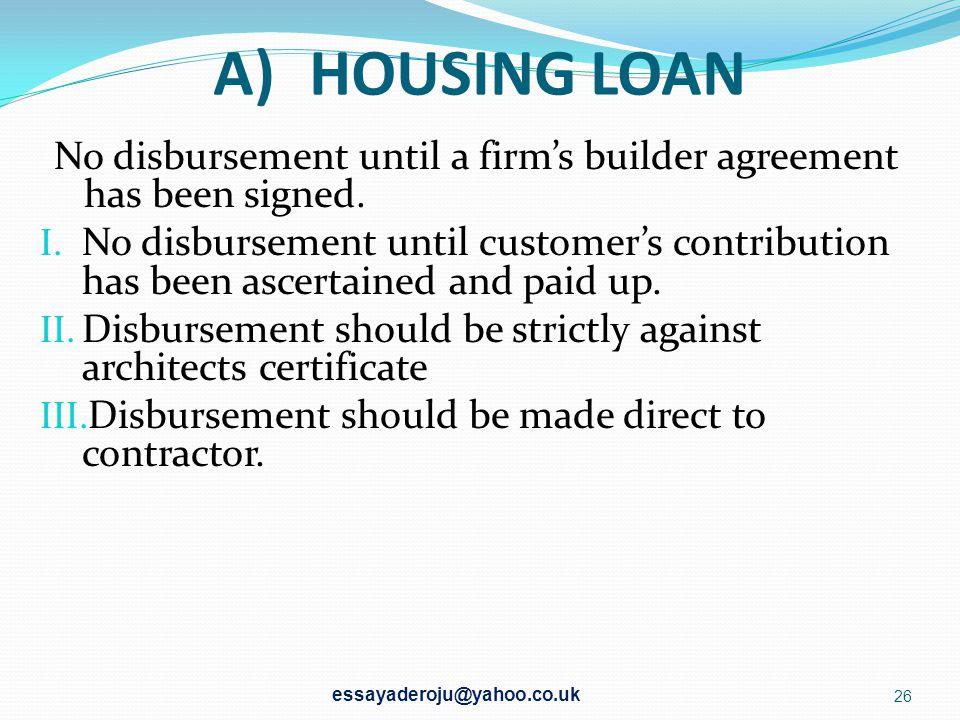 A) HOUSING LOAN No disbursement until a firm's builder agreement has been signed.