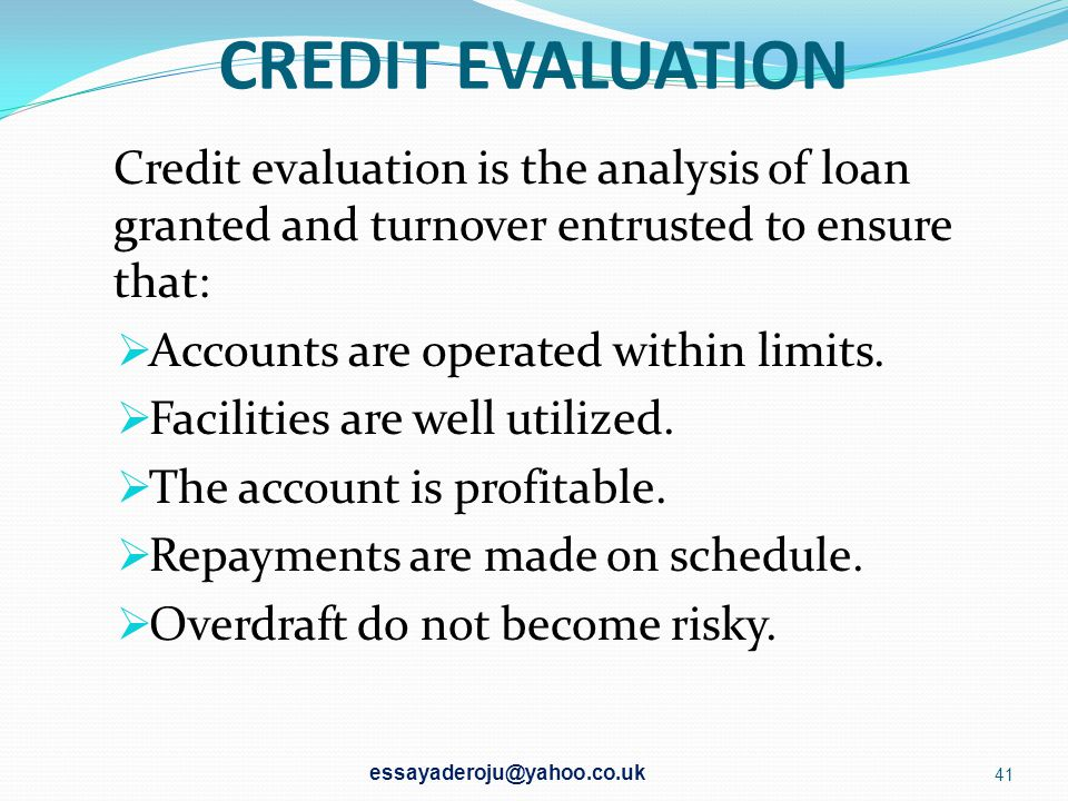 CREDIT EVALUATION Credit evaluation is the analysis of loan granted and turnover entrusted to ensure that: