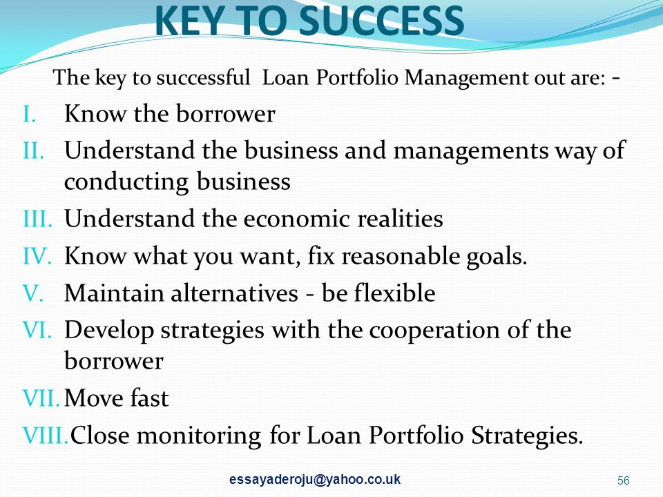KEY TO SUCCESS The key to successful Loan Portfolio Management out are: - Know the borrower.