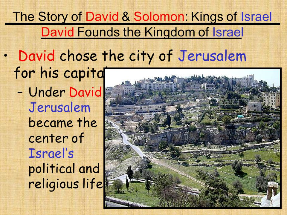 David chose the city of Jerusalem for his capital.