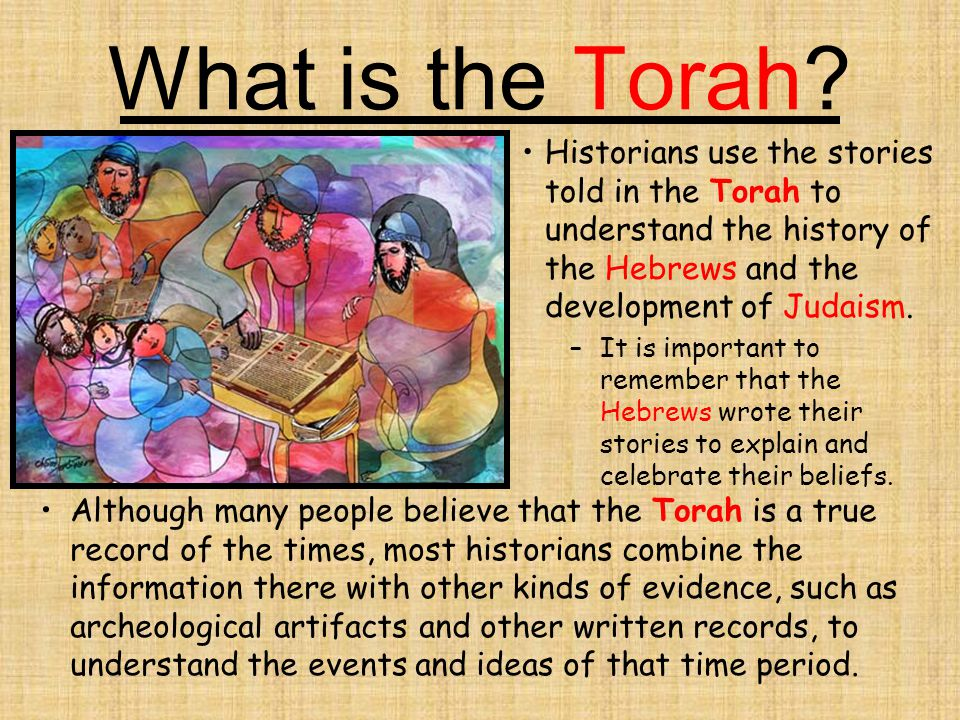 What is the Torah Historians use the stories told in the Torah to understand the history of the Hebrews and the development of Judaism.
