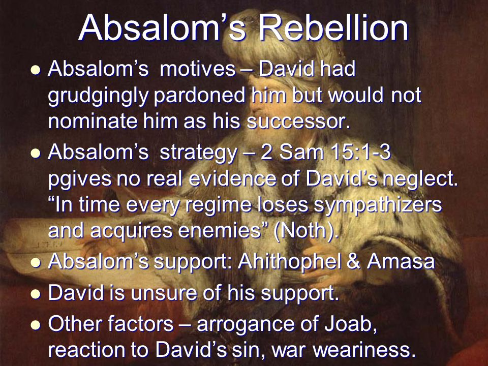 Absalom's Rebellion Absalom's motives – David had grudgingly pardoned him but would not nominate him as his successor.