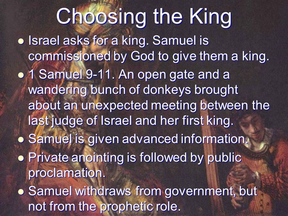 Choosing the King Israel asks for a king. Samuel is commissioned by God to give them a king.