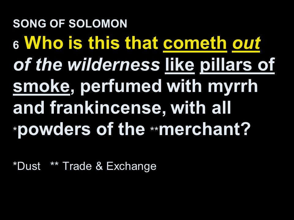 SONG OF SOLOMON 6 Who is this that cometh out of the wilderness like pillars of smoke, perfumed with myrrh and frankincense, with all *powders of the **merchant.