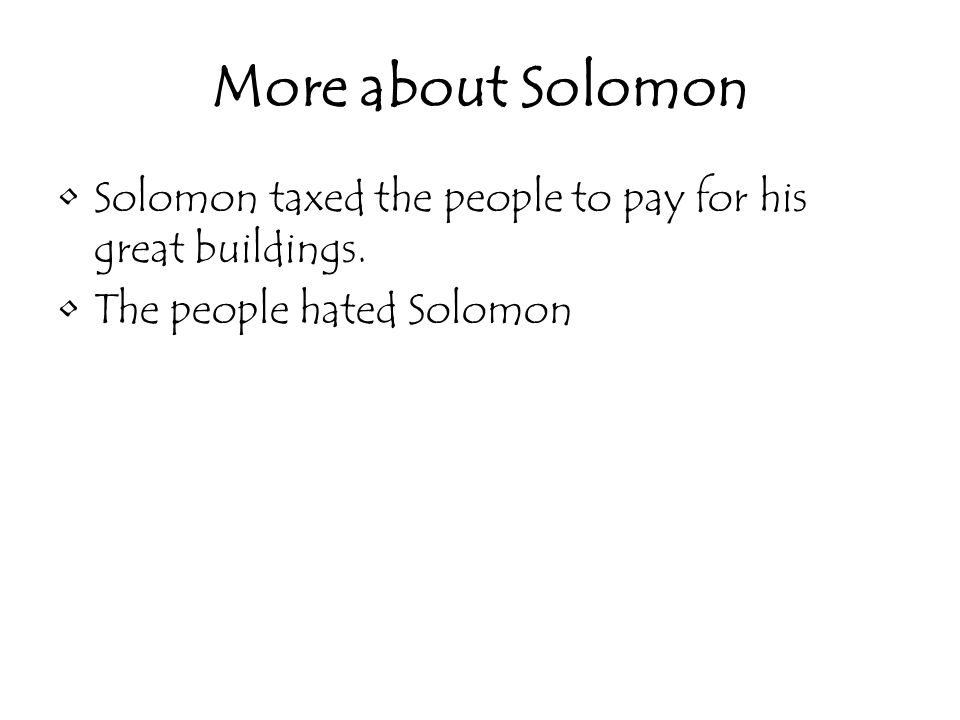More about Solomon Solomon taxed the people to pay for his great buildings.