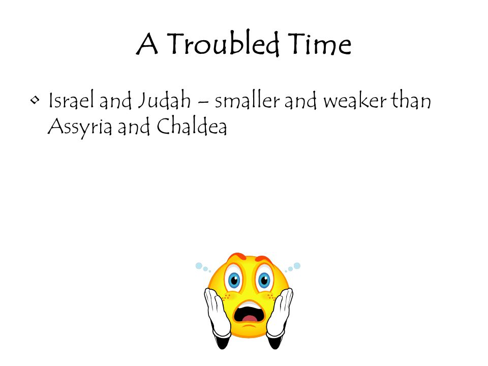 A Troubled Time Israel and Judah – smaller and weaker than Assyria and Chaldea