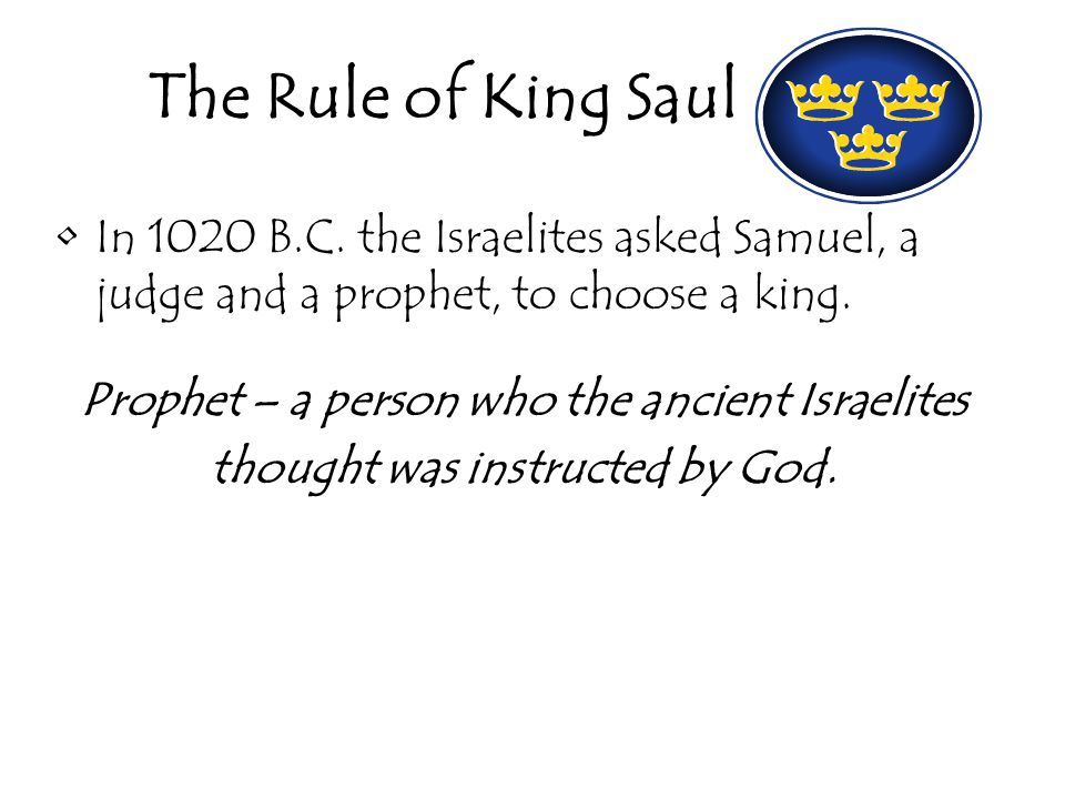 The Rule of King Saul In 1020 B.C. the Israelites asked Samuel, a judge and a prophet, to choose a king.