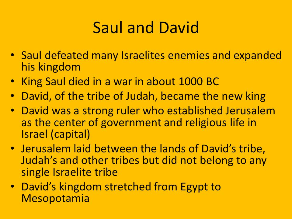 Saul and David Saul defeated many Israelites enemies and expanded his kingdom. King Saul died in a war in about 1000 BC.
