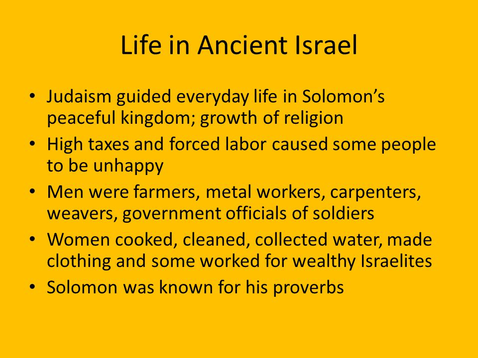 Life in Ancient Israel Judaism guided everyday life in Solomon's peaceful kingdom; growth of religion.