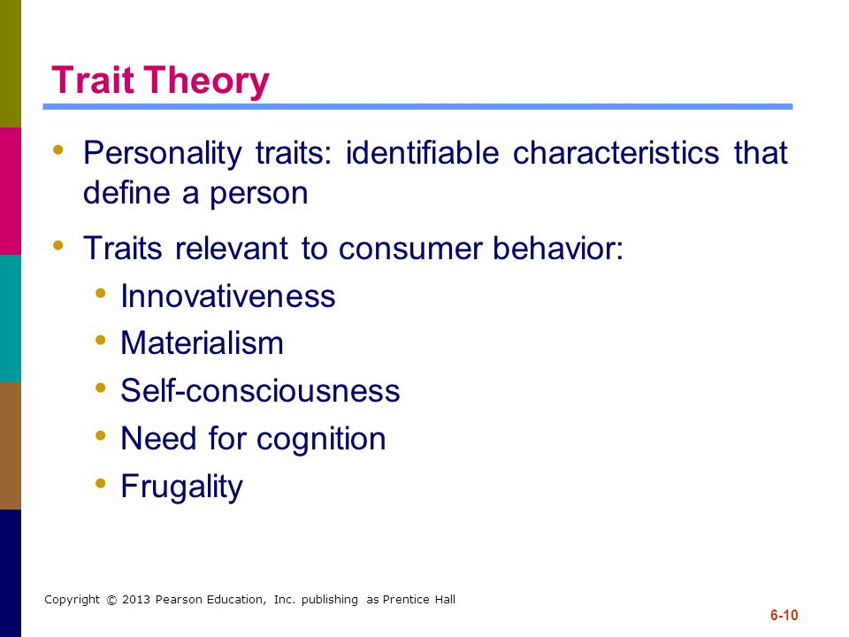 Trait Theory Personality traits: identifiable characteristics that define a person. Traits relevant to consumer behavior: