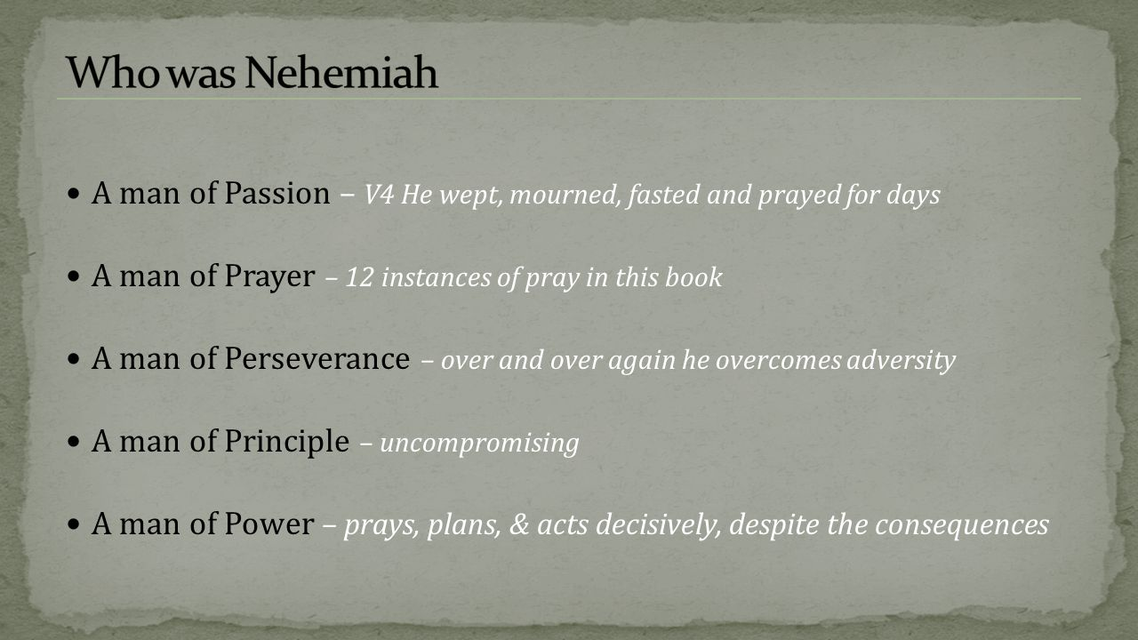 Who was Nehemiah A man of Passion – V4 He wept, mourned, fasted and prayed for days. A man of Prayer – 12 instances of pray in this book.