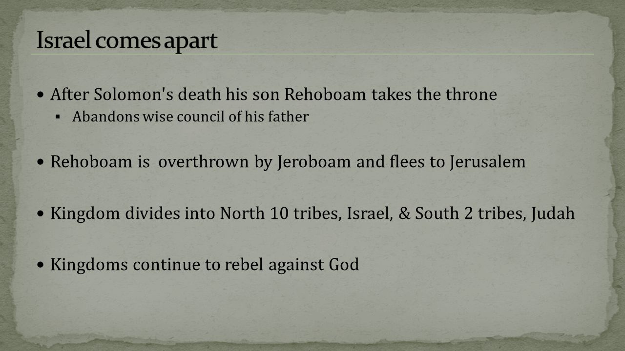 Israel comes apart After Solomon s death his son Rehoboam takes the throne. Abandons wise council of his father.