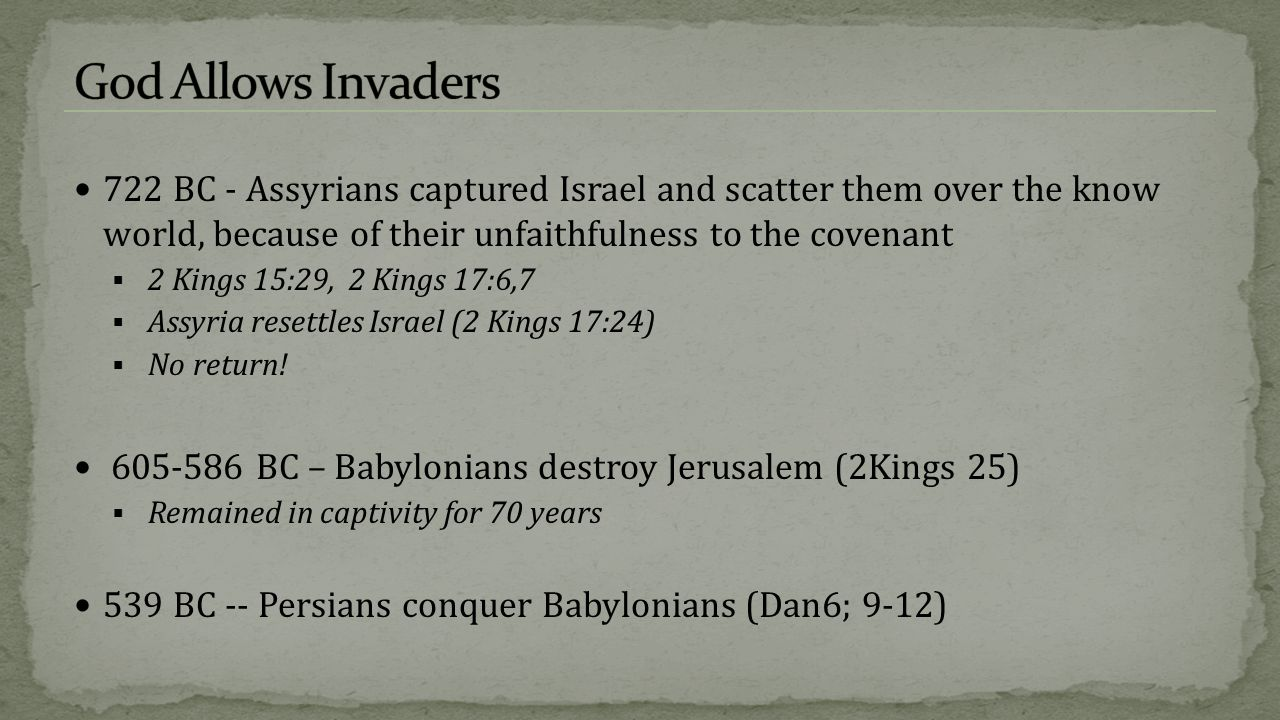 God Allows Invaders 722 BC - Assyrians captured Israel and scatter them over the know world, because of their unfaithfulness to the covenant.
