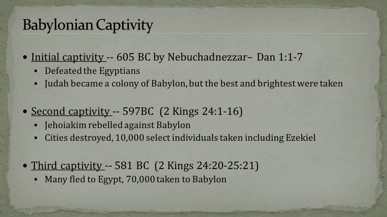 Babylonian Captivity Initial captivity -- 605 BC by Nebuchadnezzar– Dan 1:1-7. Defeated the Egyptians.