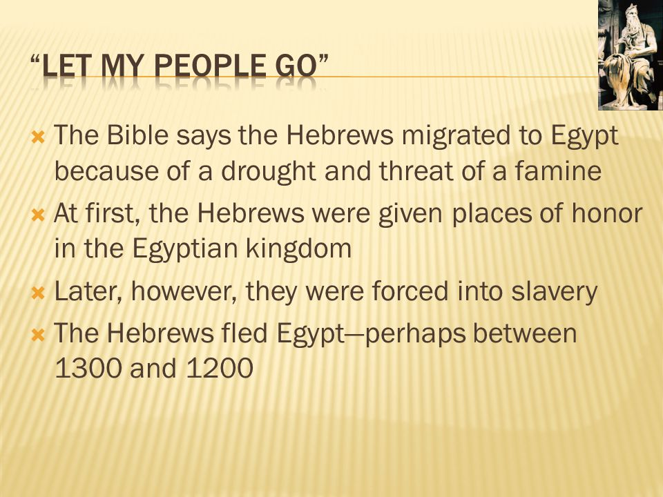 Let my People Go The Bible says the Hebrews migrated to Egypt because of a drought and threat of a famine.