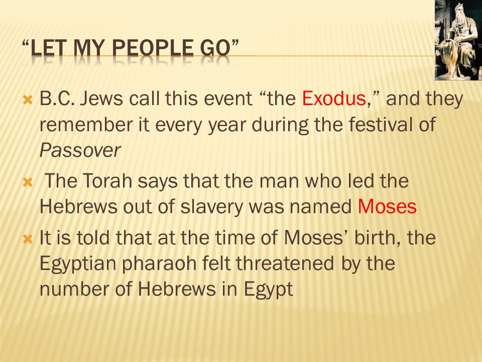 Let my People Go B.C. Jews call this event the Exodus, and they remember it every year during the festival of Passover.
