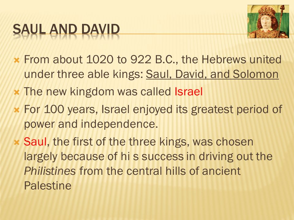 Saul and David From about 1020 to 922 B.C., the Hebrews united under three able kings: Saul, David, and Solomon.