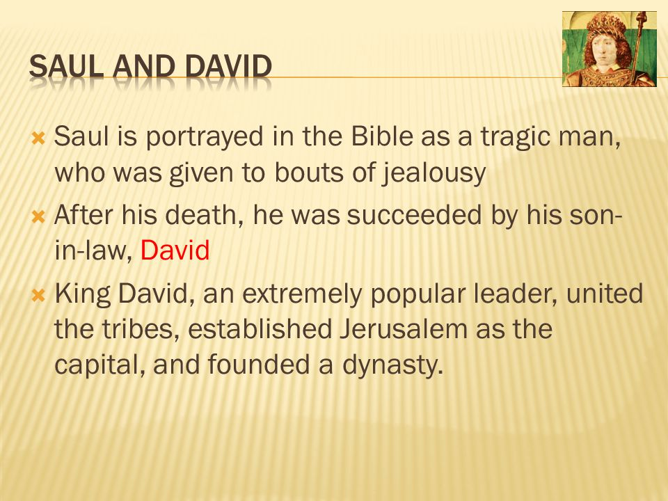 Saul and David Saul is portrayed in the Bible as a tragic man, who was given to bouts of jealousy.