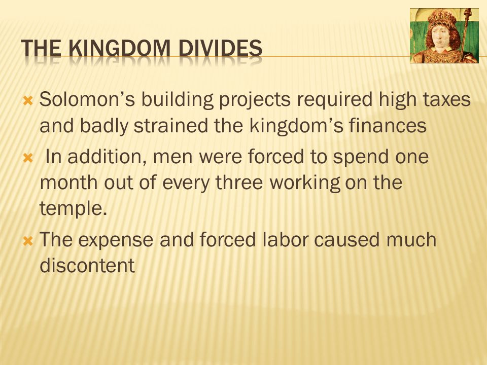 The Kingdom Divides Solomon's building projects required high taxes and badly strained the kingdom's finances.