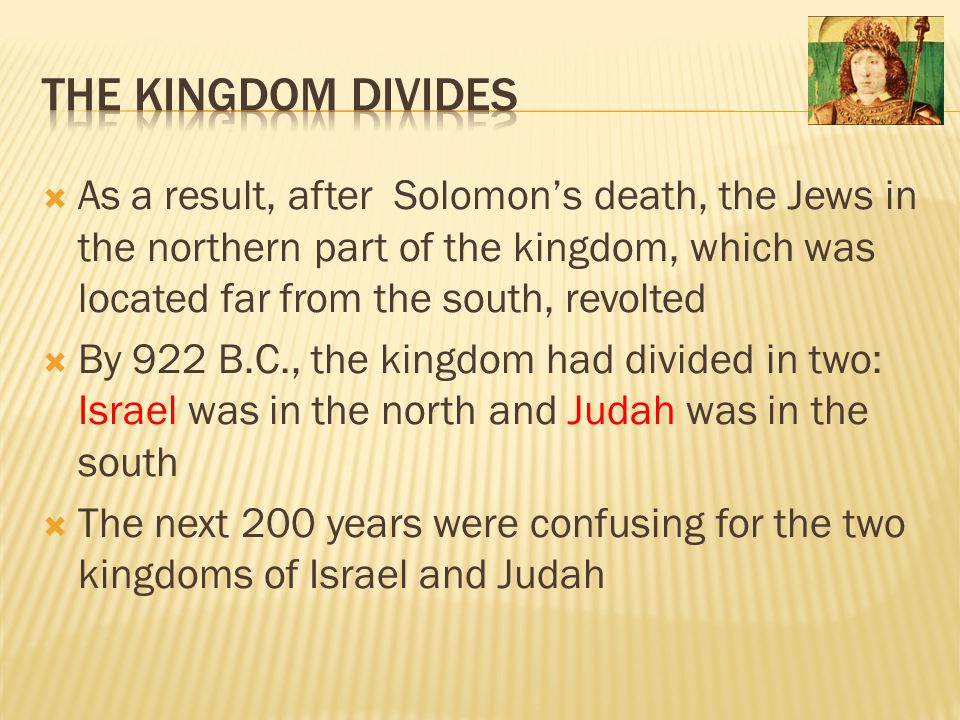 The Kingdom Divides As a result, after Solomon's death, the Jews in the northern part of the kingdom, which was located far from the south, revolted.