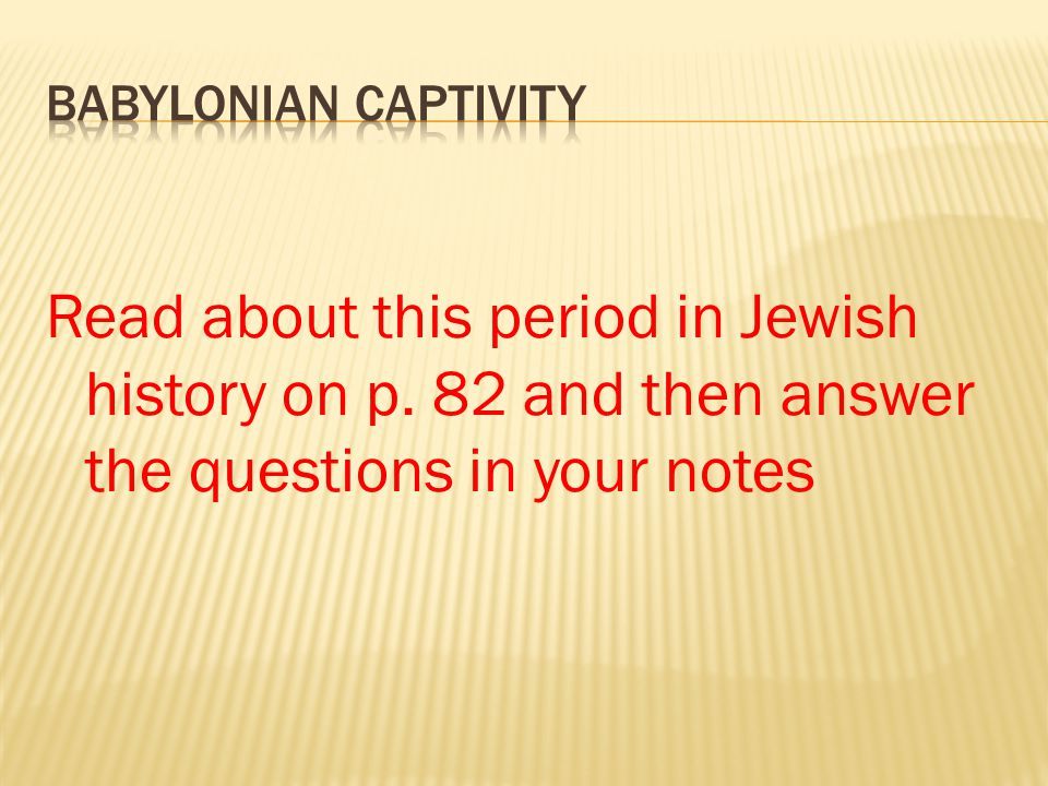 Babylonian Captivity Read about this period in Jewish history on p.