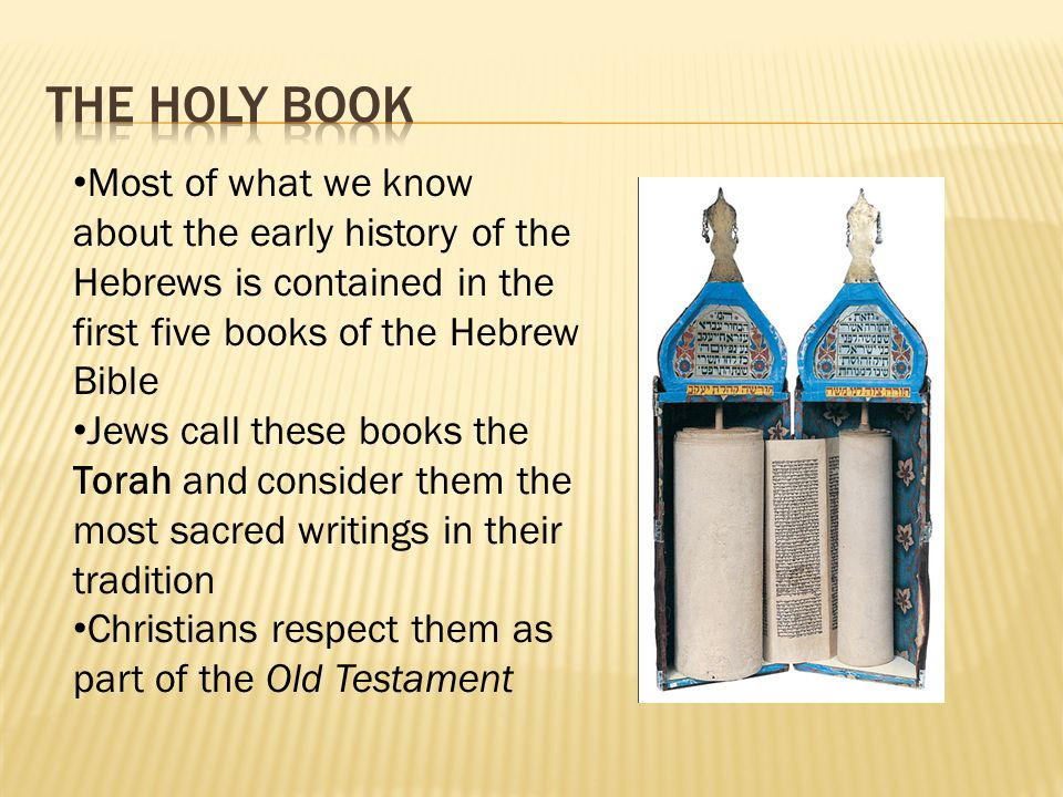 The holy book Most of what we know about the early history of the Hebrews is contained in the first five books of the Hebrew Bible.