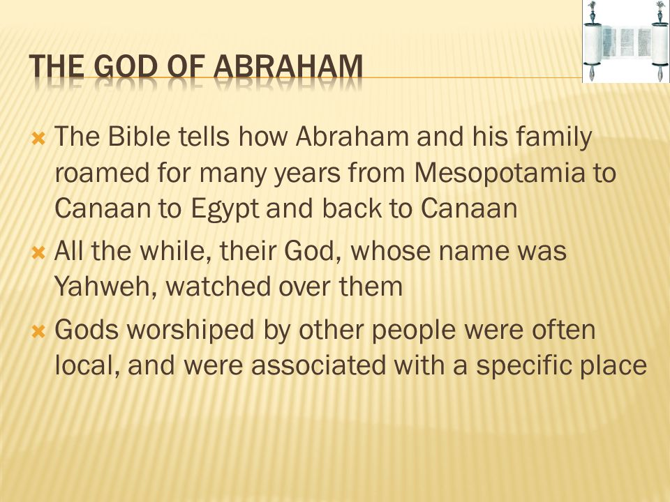 The God of Abraham The Bible tells how Abraham and his family roamed for many years from Mesopotamia to Canaan to Egypt and back to Canaan.