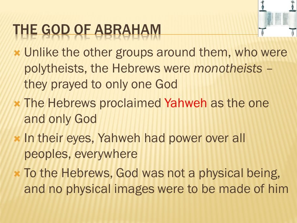The God of Abraham Unlike the other groups around them, who were polytheists, the Hebrews were monotheists – they prayed to only one God.