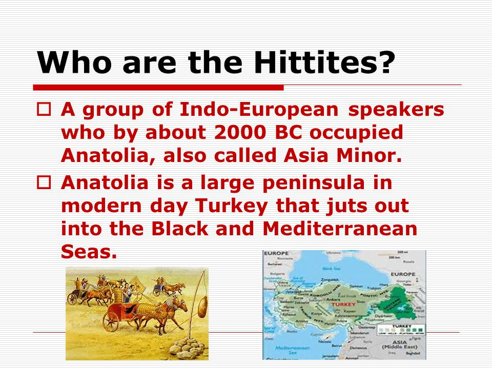 Who are the Hittites A group of Indo-European speakers who by about 2000 BC occupied Anatolia, also called Asia Minor.