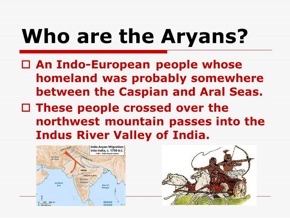 Who are the Aryans An Indo-European people whose homeland was probably somewhere between the Caspian and Aral Seas.