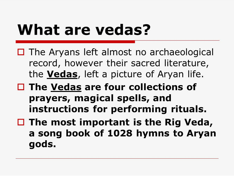 What are vedas The Aryans left almost no archaeological record, however their sacred literature, the Vedas, left a picture of Aryan life.