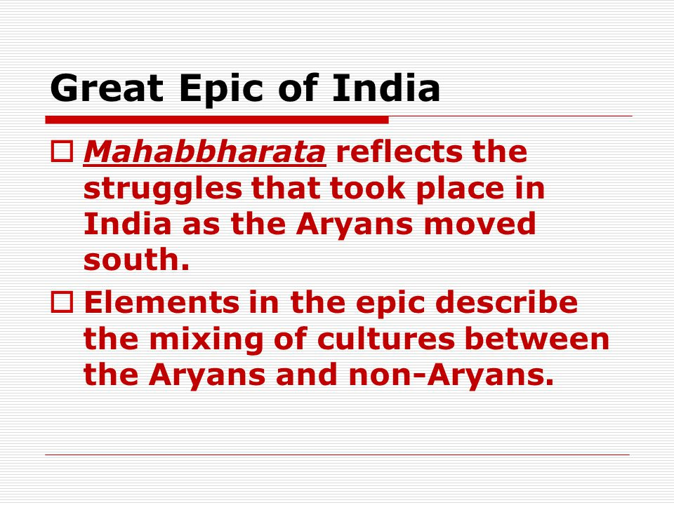Great Epic of India Mahabbharata reflects the struggles that took place in India as the Aryans moved south.