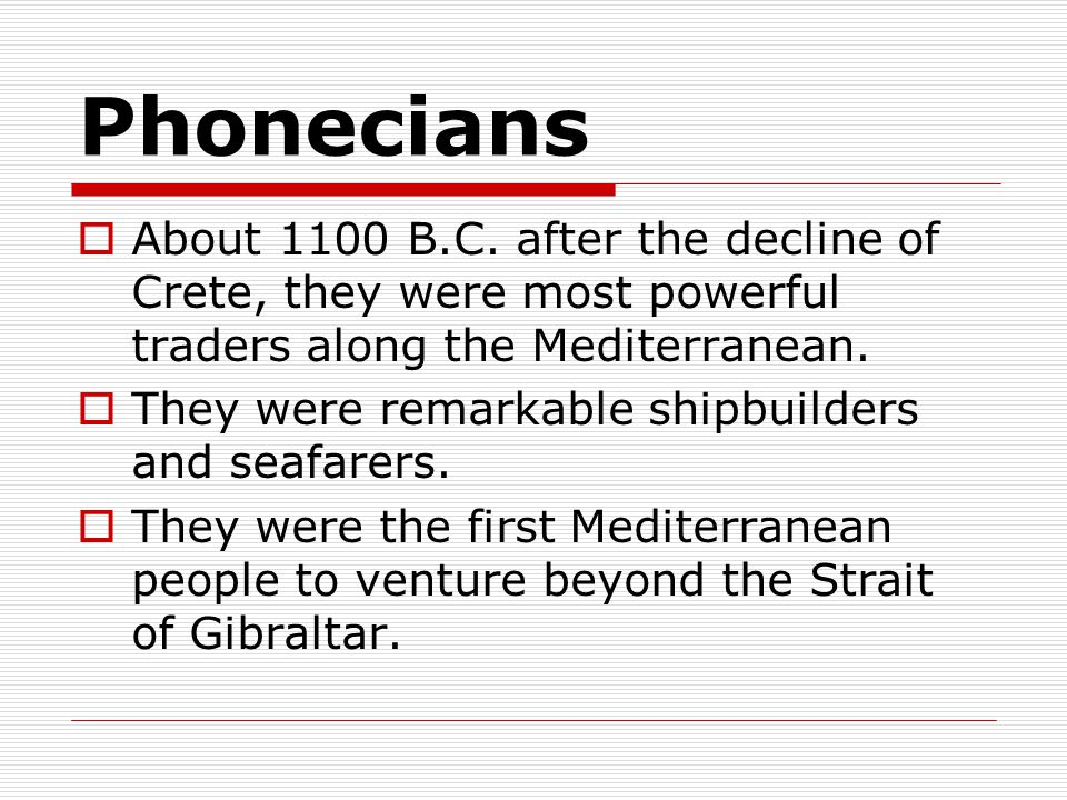 Phonecians About 1100 B.C. after the decline of Crete, they were most powerful traders along the Mediterranean.